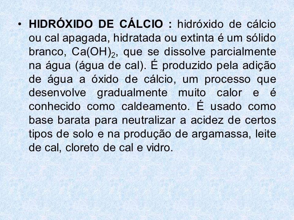 •HIDRÓXIDO DE CÁLCIO : hidróxido de cálcio ou cal apagada, hidratada ou extinta é um sólido branco, Ca(OH) 2, que se dissolve parcialmente na água (água de cal).