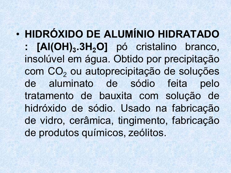 •HIDRÓXIDO DE ALUMÍNIO HIDRATADO : [Al(OH) 3.3H 2 O] pó cristalino branco, insolúvel em água.