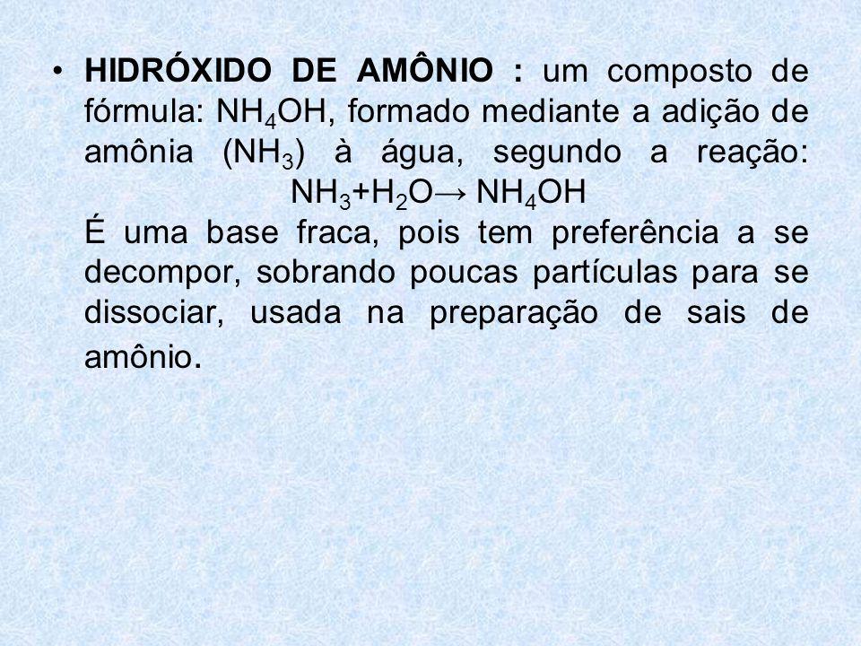 •HIDRÓXIDO DE AMÔNIO : um composto de fórmula: NH 4 OH, formado mediante a adição de amônia (NH 3 ) à água, segundo a reação: NH 3 +H 2 O→ NH 4 OH É uma base fraca, pois tem preferência a se decompor, sobrando poucas partículas para se dissociar, usada na preparação de sais de amônio.