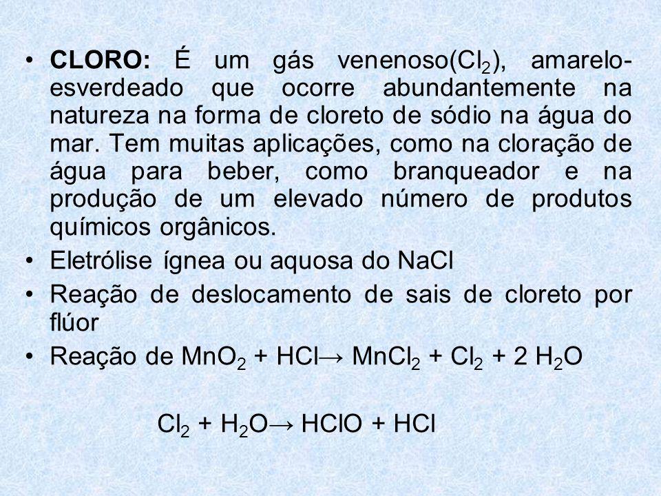 •CLORO: É um gás venenoso(Cl 2 ), amarelo- esverdeado que ocorre abundantemente na natureza na forma de cloreto de sódio na água do mar.