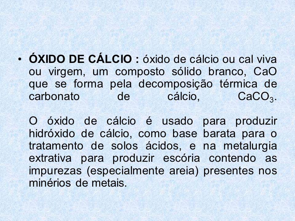 •ÓXIDO DE CÁLCIO : óxido de cálcio ou cal viva ou virgem, um composto sólido branco, CaO que se forma pela decomposição térmica de carbonato de cálcio, CaCO 3.