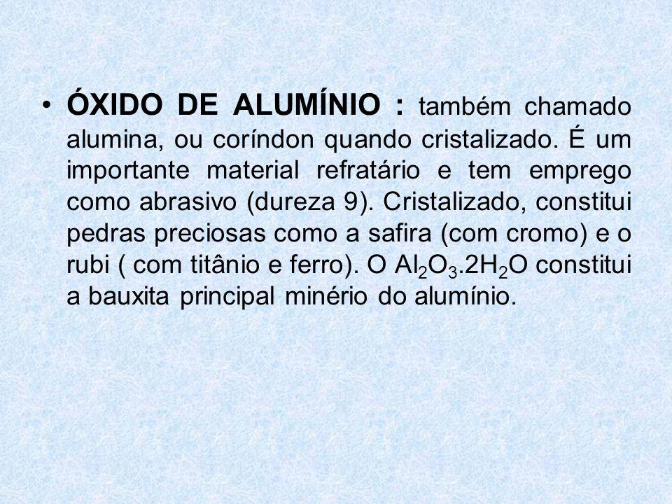 •ÓXIDO DE ALUMÍNIO : também chamado alumina, ou coríndon quando cristalizado.
