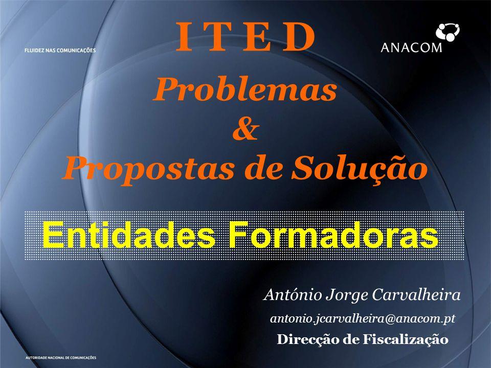 I T E D Problemas & Propostas de Solução Entidades Formadoras António Jorge Carvalheira antonio.jcarvalheira@anacom.pt Direcção de Fiscalização