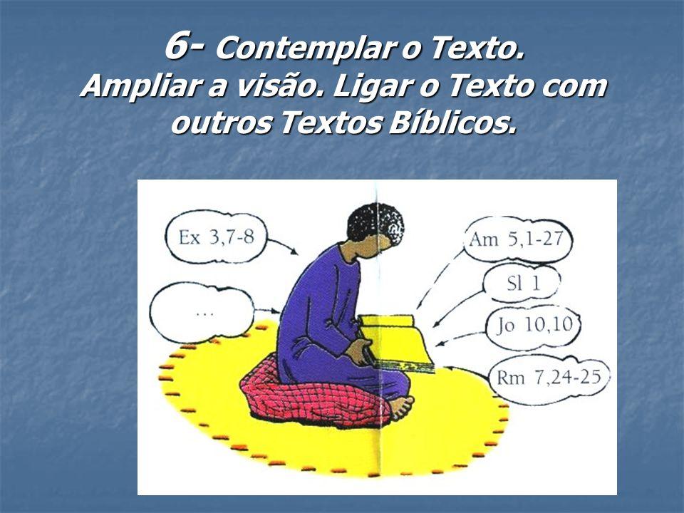6- Contemplar o Texto. Ampliar a visão. Ligar o Texto com outros Textos Bíblicos.