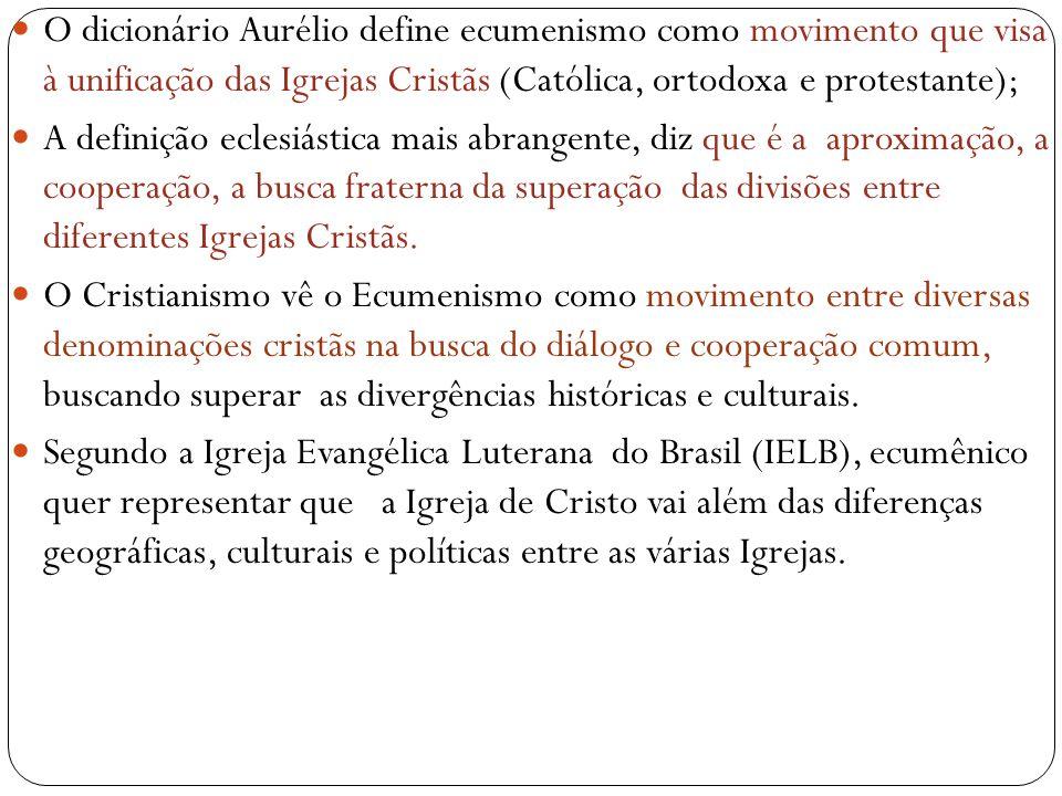  O dicionário Aurélio define ecumenismo como movimento que visa à unificação das Igrejas Cristãs (Católica, ortodoxa e protestante);  A definição eclesiástica mais abrangente, diz que é a aproximação, a cooperação, a busca fraterna da superação das divisões entre diferentes Igrejas Cristãs.
