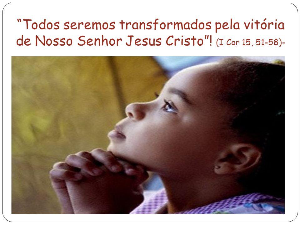 Todos seremos transformados pela vitória de Nosso Senhor Jesus Cristo ! (I Cor 15, 51-58)-