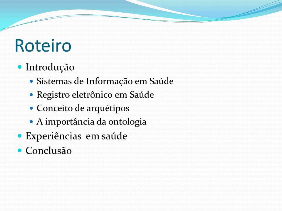 Roteiro  Introdução  Sistemas de Informação em Saúde  Registro eletrônico em Saúde  Conceito de arquétipos  A importância da ontologia  Experiências em saúde  Conclusão