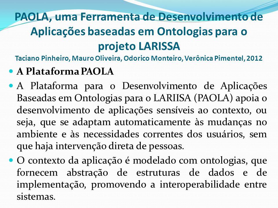  A Plataforma PAOLA  A Plataforma para o Desenvolvimento de Aplicações Baseadas em Ontologias para o LARIISA (PAOLA) apoia o desenvolvimento de aplicações sensíveis ao contexto, ou seja, que se adaptam automaticamente às mudanças no ambiente e às necessidades correntes dos usuários, sem que haja intervenção direta de pessoas.
