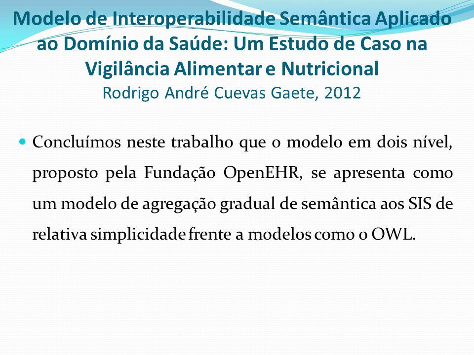  Concluímos neste trabalho que o modelo em dois nível, proposto pela Fundação OpenEHR, se apresenta como um modelo de agregação gradual de semântica aos SIS de relativa simplicidade frente a modelos como o OWL.