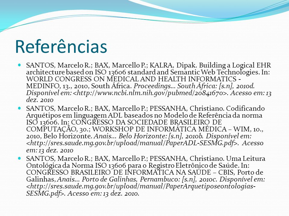 Referências  SANTOS, Marcelo R.; BAX, Marcello P.; KALRA, Dipak. Building a Logical EHR architecture based on ISO 13606 standard and Semantic Web Tec