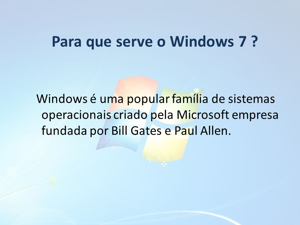 Para que serve o Windows 7 ? Windows é uma popular família de sistemas operacionais criado pela Microsoft empresa fundada por Bill Gates e Paul Allen.