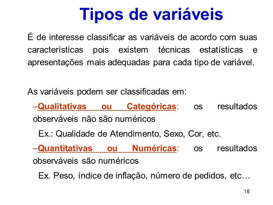 16 Tipos de variáveis É de interesse classificar as variáveis de acordo com suas características pois existem técnicas estatísticas e apresentações mais adequadas para cada tipo de variável.