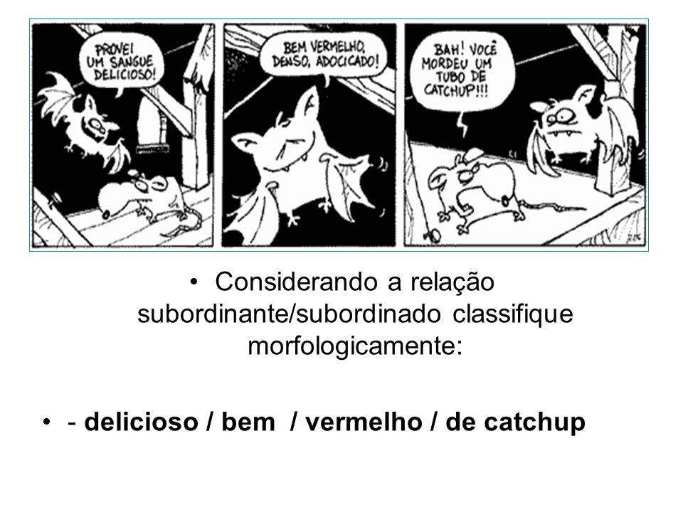 •Considerando a relação subordinante/subordinado classifique morfologicamente: •- delicioso / bem / vermelho / de catchup