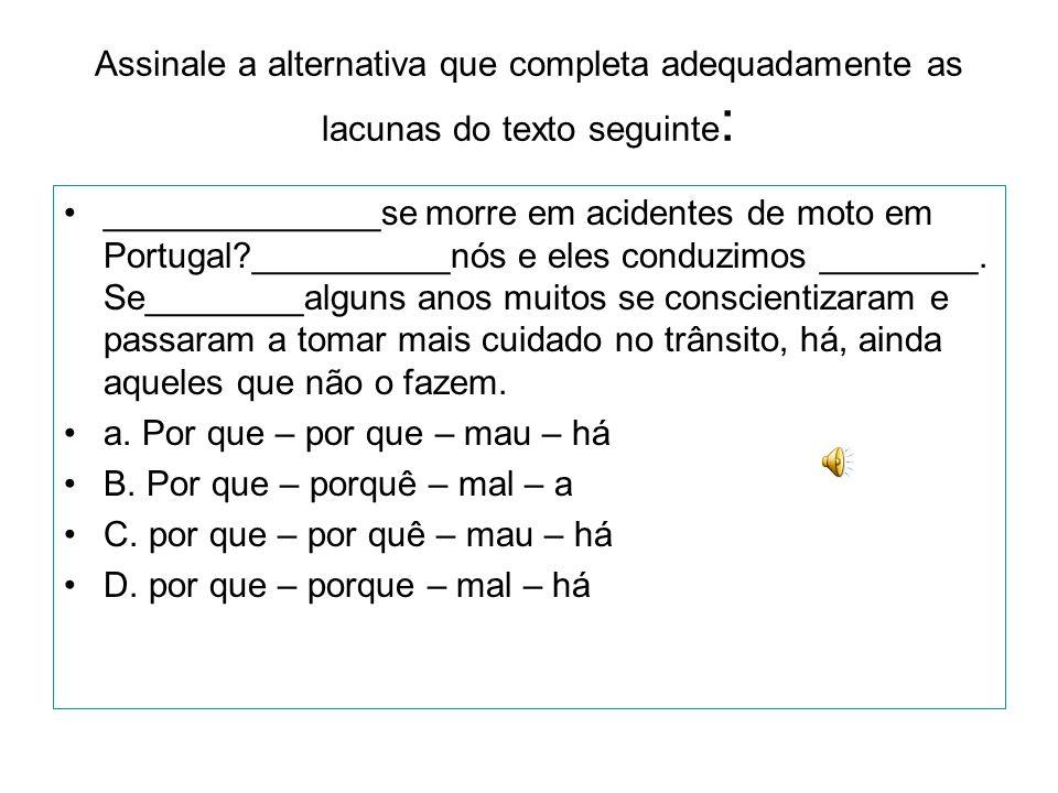 Assinale a alternativa que completa adequadamente as lacunas do texto seguinte : •______________se morre em acidentes de moto em Portugal?__________nó