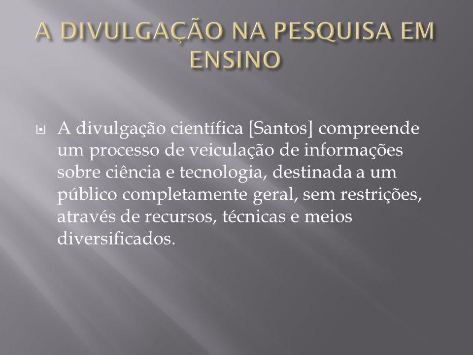  A divulgação científica [Santos] compreende um processo de veiculação de informações sobre ciência e tecnologia, destinada a um público completament
