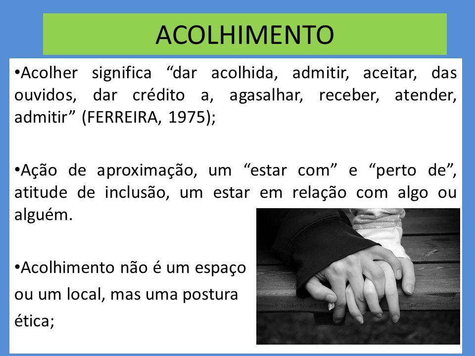 ACOLHIMENTO • Acolher significa dar acolhida, admitir, aceitar, das ouvidos, dar crédito a, agasalhar, receber, atender, admitir (FERREIRA, 1975); • Ação de aproximação, um estar com e perto de , atitude de inclusão, um estar em relação com algo ou alguém.