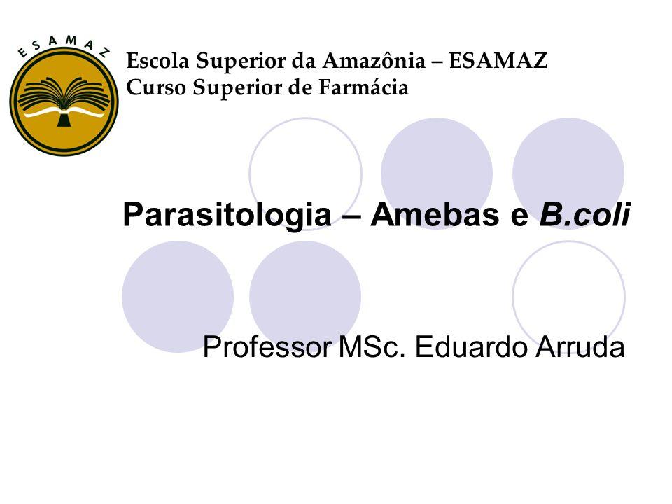 Parasitologia – Amebas e B.coli Professor MSc. Eduardo Arruda Escola Superior da Amazônia – ESAMAZ Curso Superior de Farmácia
