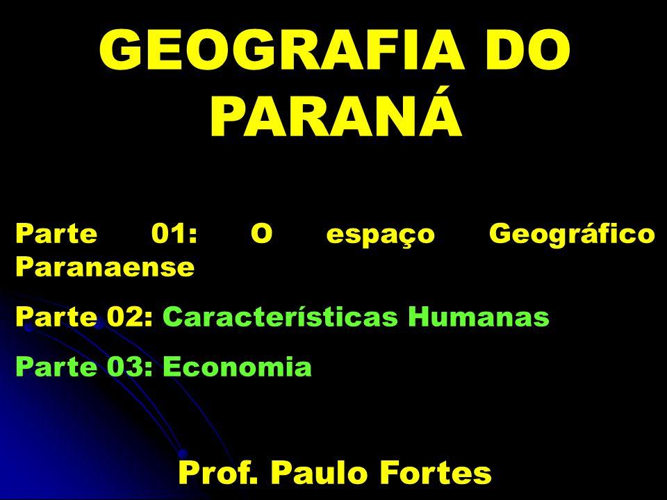 GEOGRAFIA DO PARANÁ Parte 01: O espaço Geográfico Paranaense Parte 02: Características Humanas Parte 03: Economia Prof.