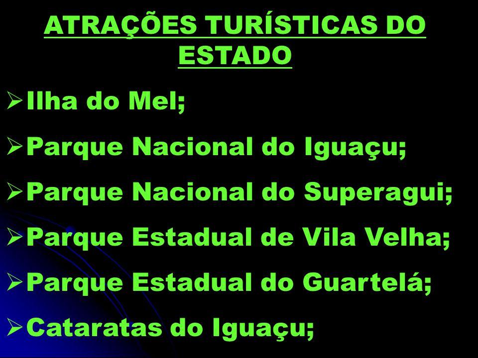 ATRAÇÕES TURÍSTICAS DO ESTADO  Ilha do Mel;  Parque Nacional do Iguaçu;  Parque Nacional do Superagui;  Parque Estadual de Vila Velha;  Parque Estadual do Guartelá;  Cataratas do Iguaçu;