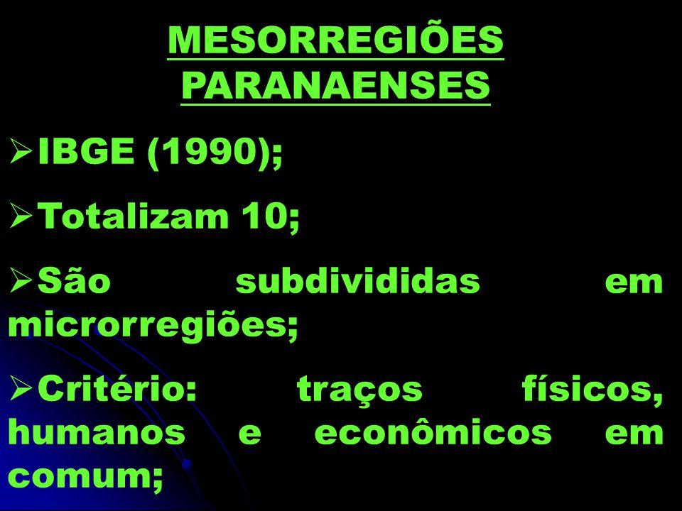 MESORREGIÕES PARANAENSES  IBGE (1990);  Totalizam 10;  São subdivididas em microrregiões;  Critério: traços físicos, humanos e econômicos em comum;