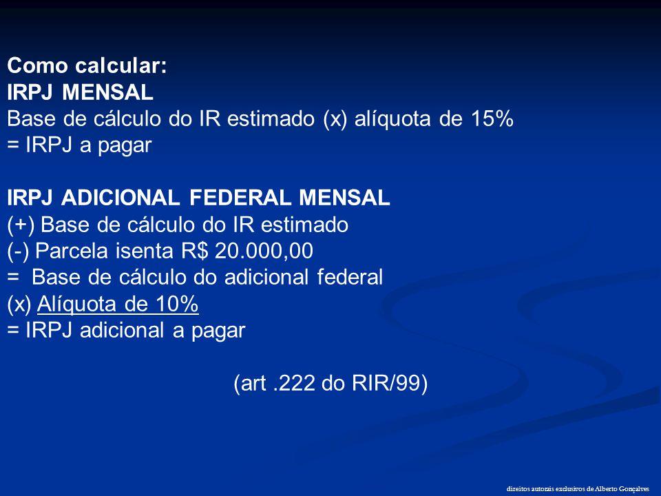 direitos autorais exclusivos de Alberto Gonçalves Como calcular: IRPJ MENSAL Base de cálculo do IR estimado (x) alíquota de 15% = IRPJ a pagar IRPJ AD