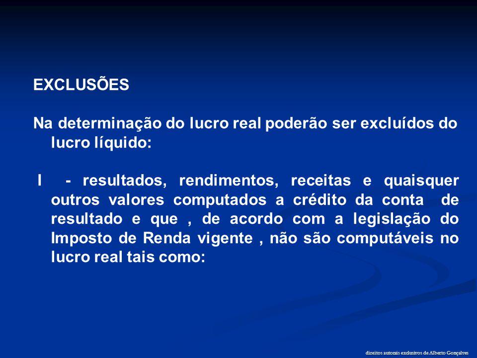 direitos autorais exclusivos de Alberto Gonçalves EXCLUSÕES Na determinação do lucro real poderão ser excluídos do lucro líquido: I - resultados, rend