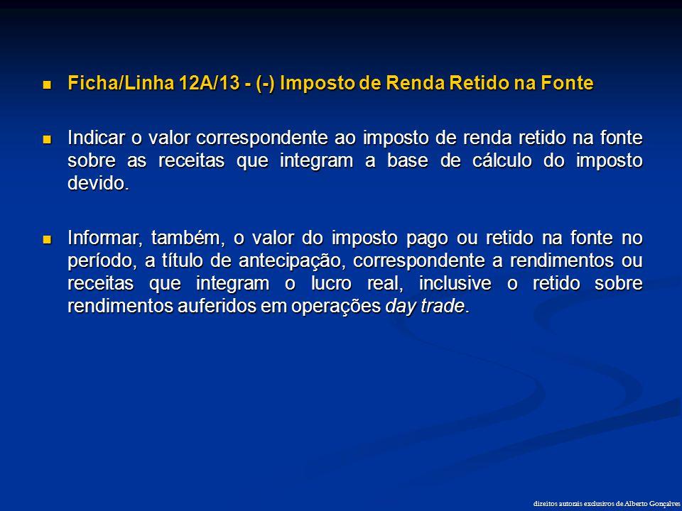 direitos autorais exclusivos de Alberto Gonçalves  Ficha/Linha 12A/13 - (-) Imposto de Renda Retido na Fonte  Indicar o valor correspondente ao impo