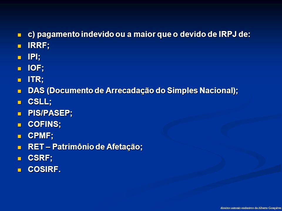 direitos autorais exclusivos de Alberto Gonçalves  c) pagamento indevido ou a maior que o devido de IRPJ de:  IRRF;  IPI;  IOF;  ITR;  DAS (Docu