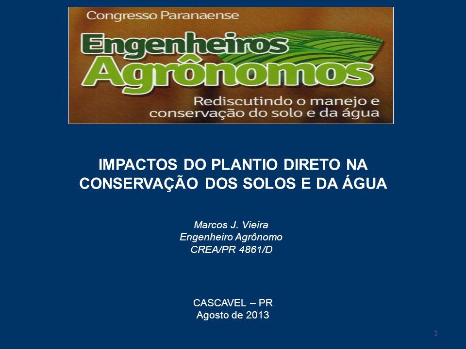 IMPACTOS DO PLANTIO DIRETO NA CONSERVAÇÃO DOS SOLOS E DA ÁGUA Marcos J. Vieira Engenheiro Agrônomo CREA/PR 4861/D CASCAVEL – PR Agosto de 2013 1