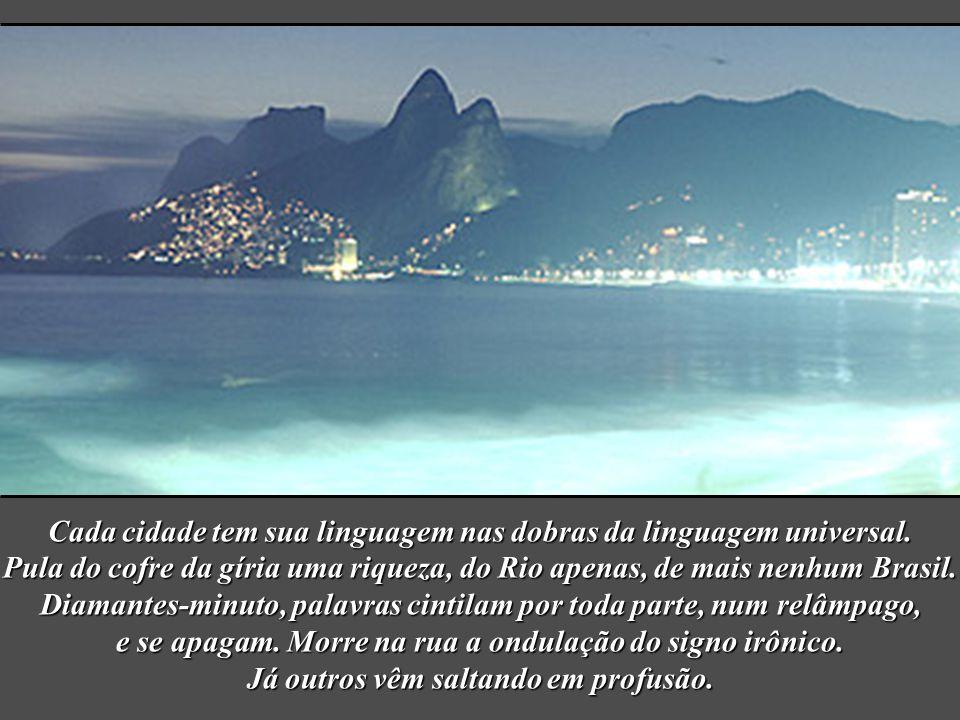 Em torno da mulher o sistema de gestos e de vozes vai-se tecendo. E vai-se definindo a alma do Rio: vê mulher em tudo. Na curva dos jardins, no talhe