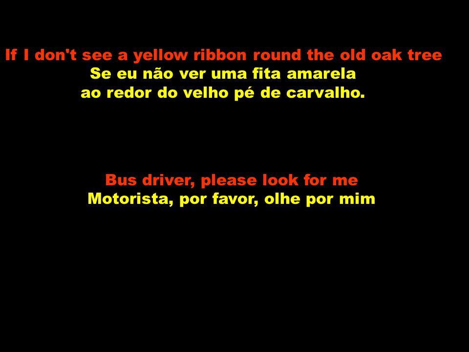 If I don't see a ribbon round the old oak tree Se eu não ver uma fita ao redor do velho pé de carvalho I'll stay on the bus Eu continuarei no ônibus F