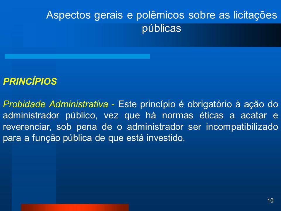 10 Aspectos gerais e polêmicos sobre as licitações públicas PRINCÍPIOS Probidade Administrativa - Este princípio é obrigatório à ação do administrador