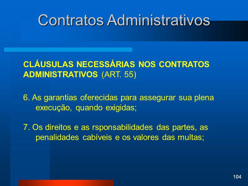104 Contratos Administrativos CLÁUSULAS NECESSÁRIAS NOS CONTRATOS ADMINISTRATIVOS (ART. 55) 6. As garantias oferecidas para assegurar sua plena execuç