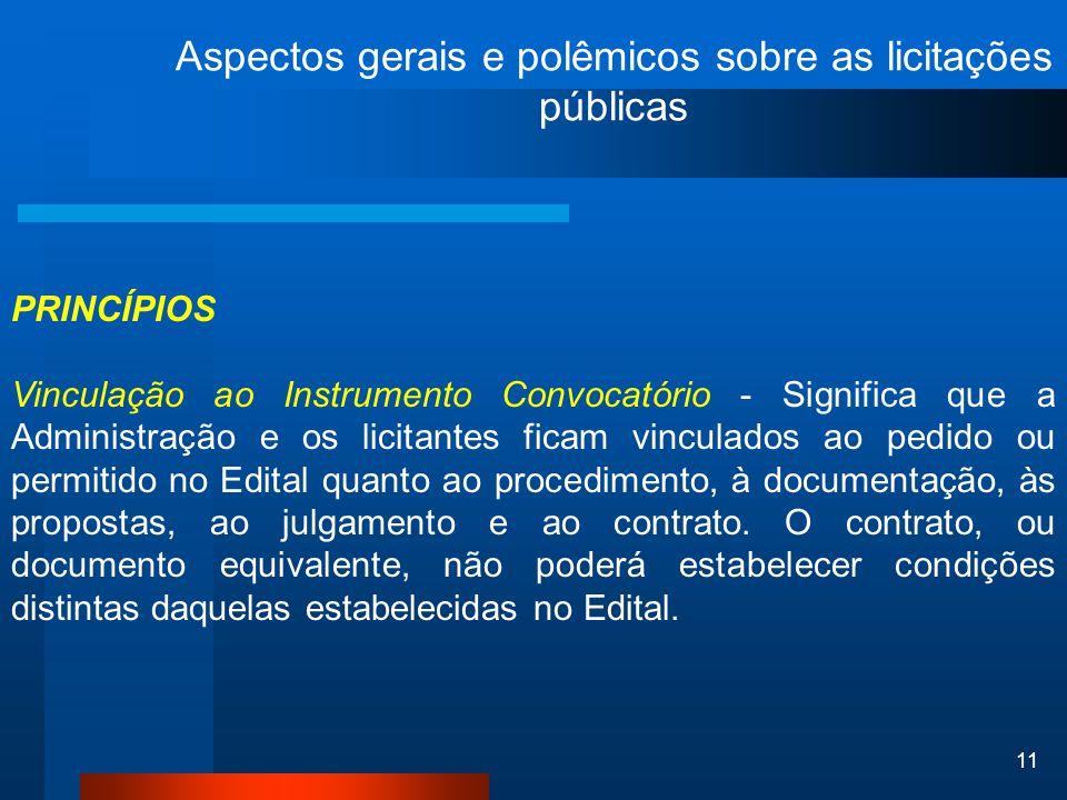 11 Aspectos gerais e polêmicos sobre as licitações públicas PRINCÍPIOS Vinculação ao Instrumento Convocatório - Significa que a Administração e os lic
