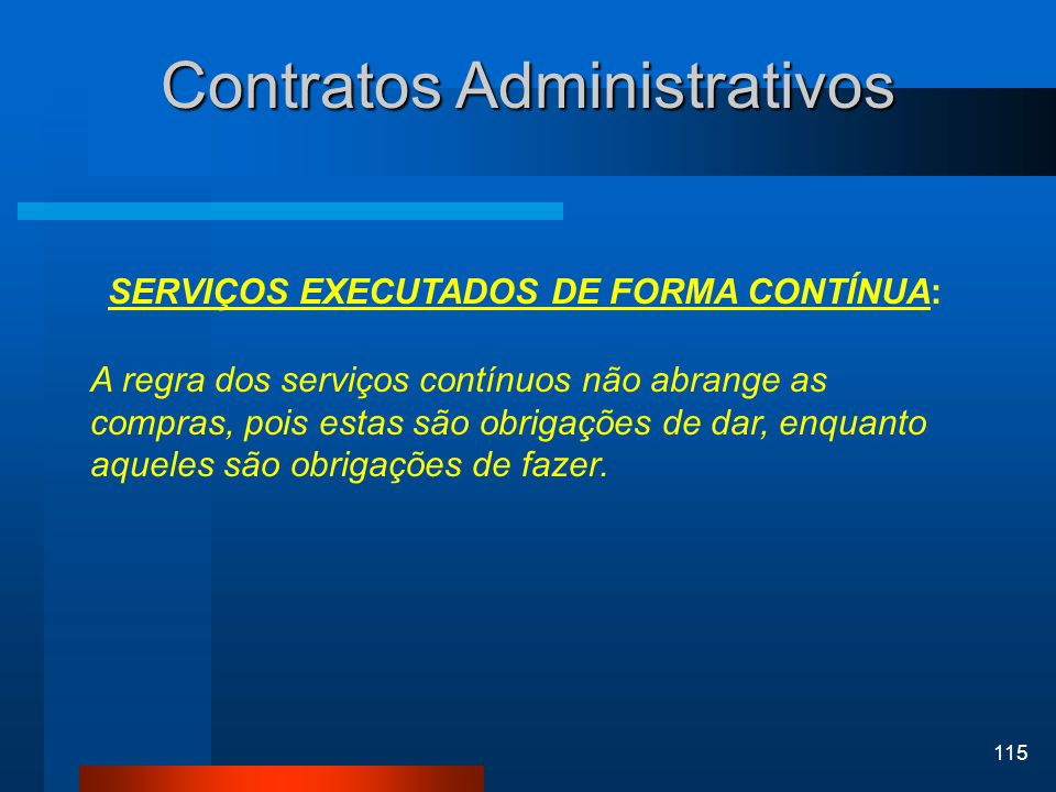115 Contratos Administrativos SERVIÇOS EXECUTADOS DE FORMA CONTÍNUA: A regra dos serviços contínuos não abrange as compras, pois estas são obrigações