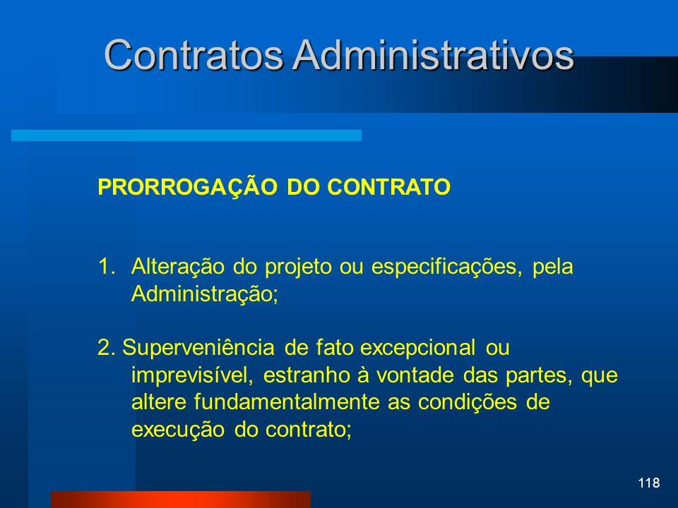 118 Contratos Administrativos PRORROGAÇÃO DO CONTRATO 1.Alteração do projeto ou especificações, pela Administração; 2. Superveniência de fato excepcio