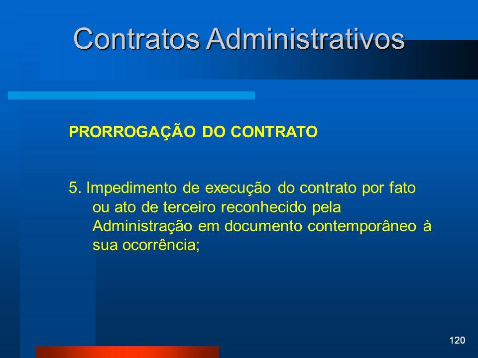 120 Contratos Administrativos PRORROGAÇÃO DO CONTRATO 5. Impedimento de execução do contrato por fato ou ato de terceiro reconhecido pela Administraçã