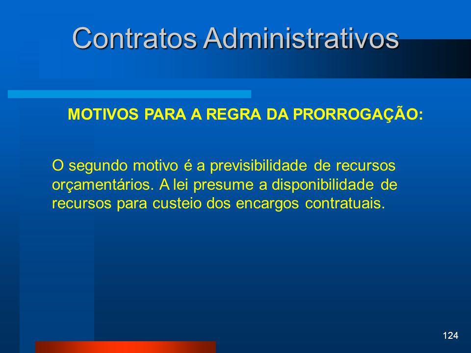 124 Contratos Administrativos MOTIVOS PARA A REGRA DA PRORROGAÇÃO: O segundo motivo é a previsibilidade de recursos orçamentários. A lei presume a dis