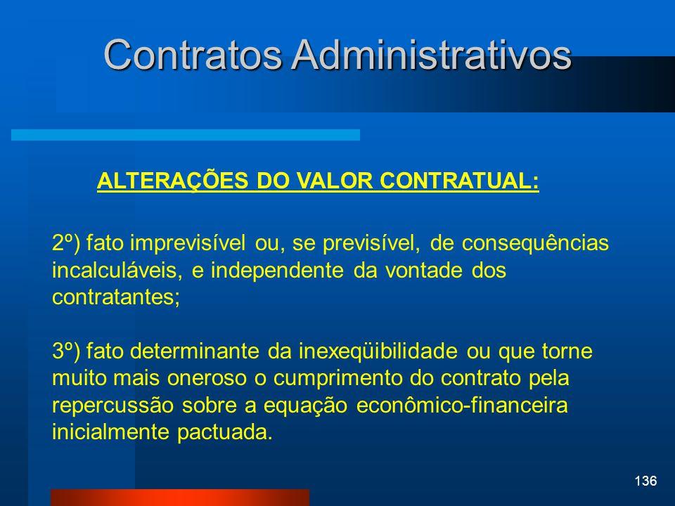 136 Contratos Administrativos ALTERAÇÕES DO VALOR CONTRATUAL: 2º) fato imprevisível ou, se previsível, de consequências incalculáveis, e independente