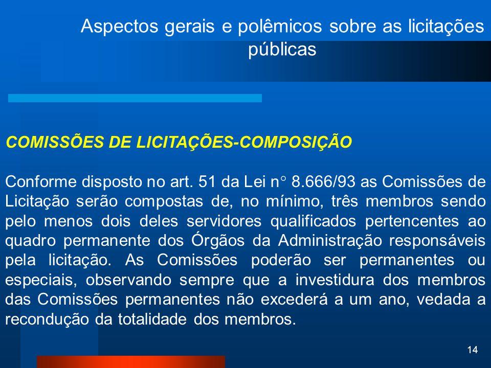 14 Aspectos gerais e polêmicos sobre as licitações públicas COMISSÕES DE LICITAÇÕES-COMPOSIÇÃO Conforme disposto no art. 51 da Lei n° 8.666/93 as Comi