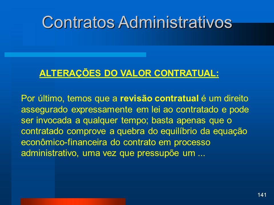 141 Contratos Administrativos ALTERAÇÕES DO VALOR CONTRATUAL: Por último, temos que a revisão contratual é um direito assegurado expressamente em lei