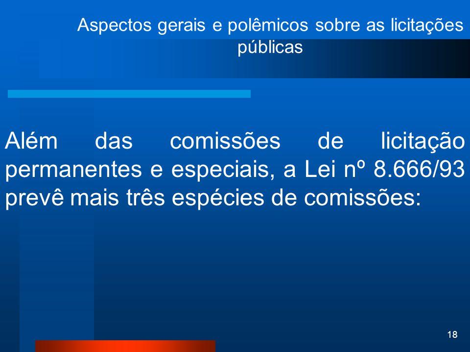 18 Aspectos gerais e polêmicos sobre as licitações públicas Além das comissões de licitação permanentes e especiais, a Lei nº 8.666/93 prevê mais três