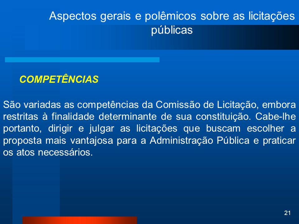 21 Aspectos gerais e polêmicos sobre as licitações públicas COMPETÊNCIAS São variadas as competências da Comissão de Licitação, embora restritas à fin
