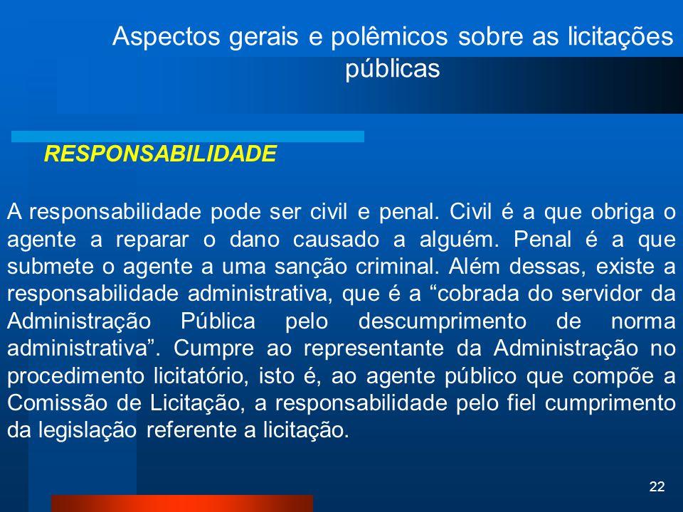 22 Aspectos gerais e polêmicos sobre as licitações públicas RESPONSABILIDADE A responsabilidade pode ser civil e penal. Civil é a que obriga o agente