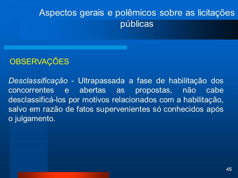 45 Aspectos gerais e polêmicos sobre as licitações públicas OBSERVAÇÕES Desclassificação - Ultrapassada a fase de habilitação dos concorrentes e abert