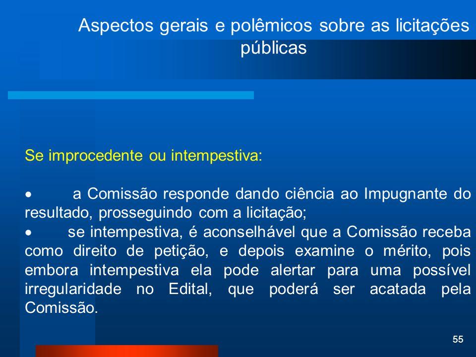 55 Aspectos gerais e polêmicos sobre as licitações públicas Se improcedente ou intempestiva:  a Comissão responde dando ciência ao Impugnante do resu