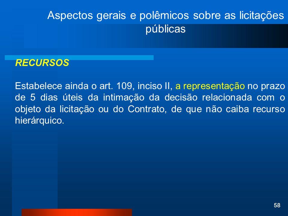 58 Aspectos gerais e polêmicos sobre as licitações públicas RECURSOS Estabelece ainda o art. 109, inciso II, a representação no prazo de 5 dias úteis