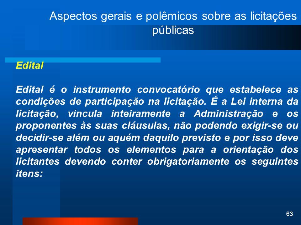 63 Aspectos gerais e polêmicos sobre as licitações públicas Edital Edital é o instrumento convocatório que estabelece as condições de participação na