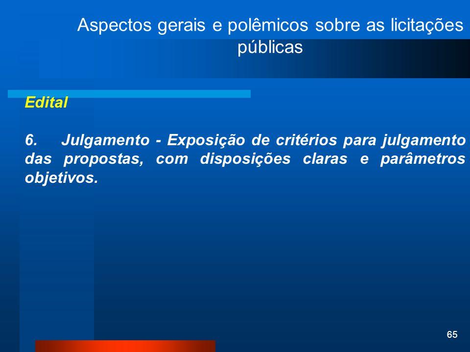 65 Aspectos gerais e polêmicos sobre as licitações públicas Edital 6. Julgamento - Exposição de critérios para julgamento das propostas, com disposiçõ