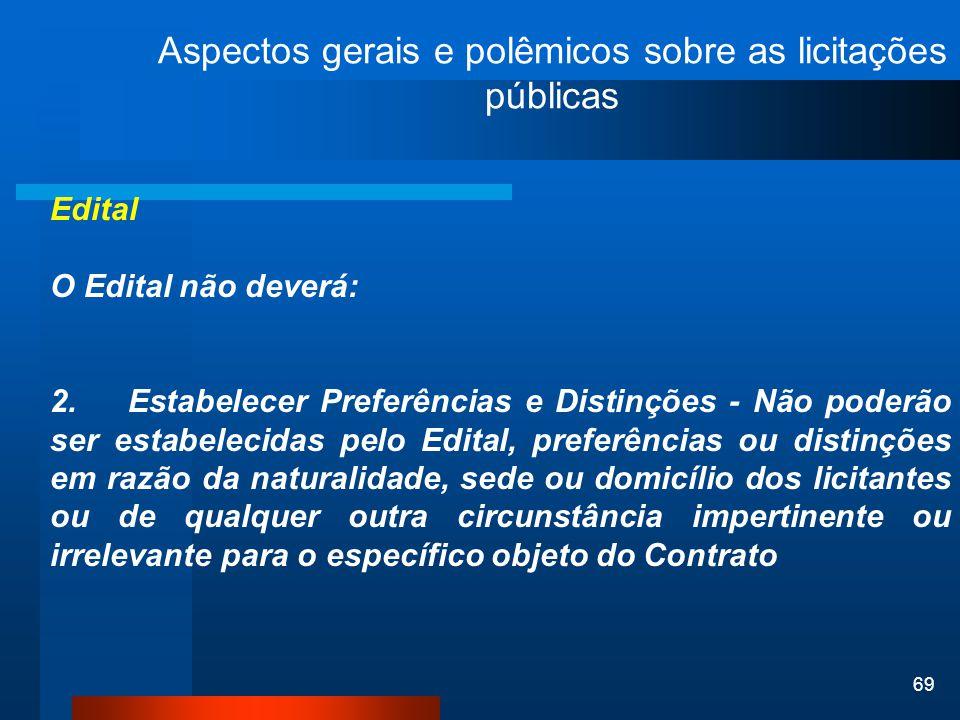 69 Aspectos gerais e polêmicos sobre as licitações públicas Edital O Edital não deverá: 2. Estabelecer Preferências e Distinções - Não poderão ser est